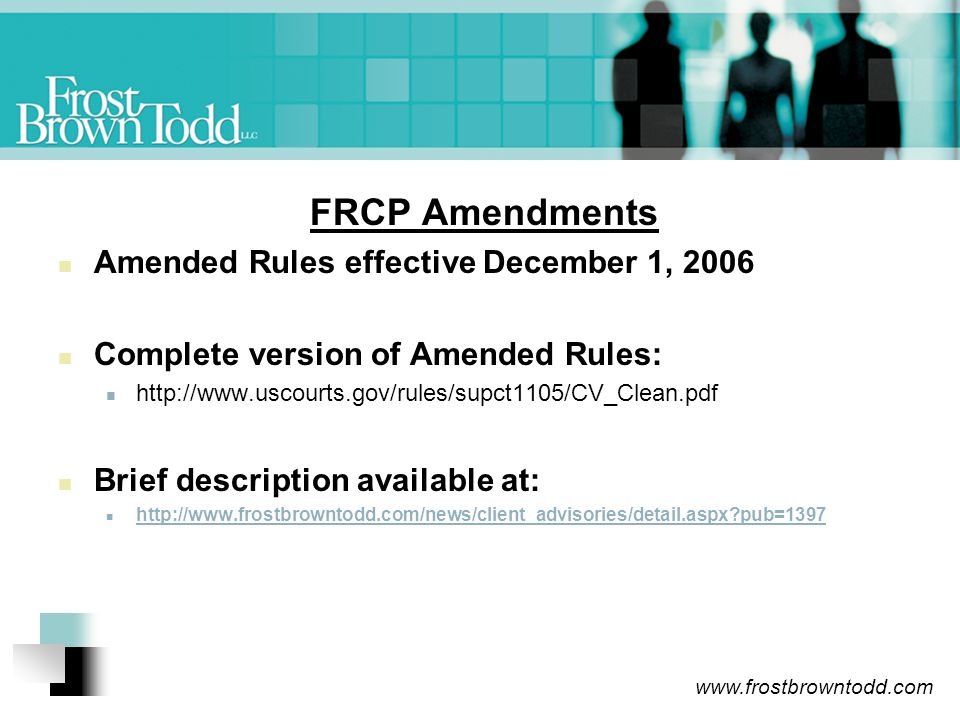 www.frostbrowntodd.com FRCP Amendments Amended Rules effective December 1, 2006 Complete version of Amended Rules: http://www.uscourts.gov/rules/supct1105/CV_Clean.pdf Brief description available at: http://www.frostbrowntodd.com/news/client_advisories/detail.aspx?pub=1397
