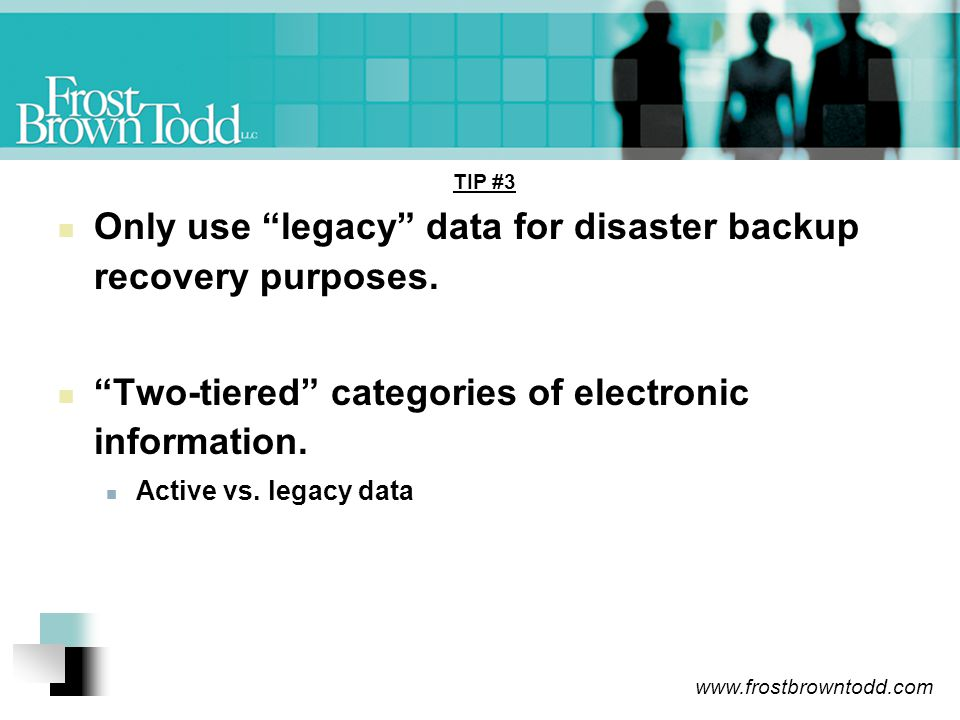 www.frostbrowntodd.com TIP #3 Only use legacy data for disaster backup recovery purposes.