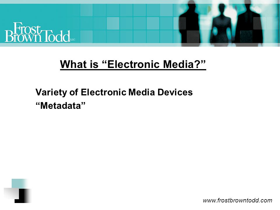 www.frostbrowntodd.com What is Electronic Media? Variety of Electronic Media Devices Metadata