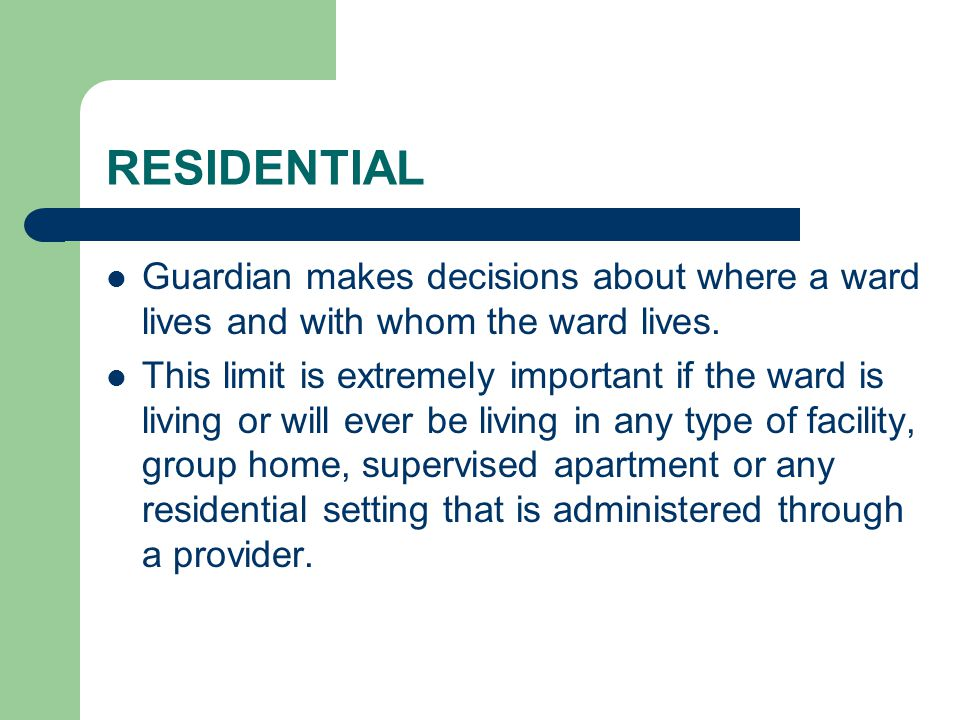 RESIDENTIAL Guardian makes decisions about where a ward lives and with whom the ward lives.
