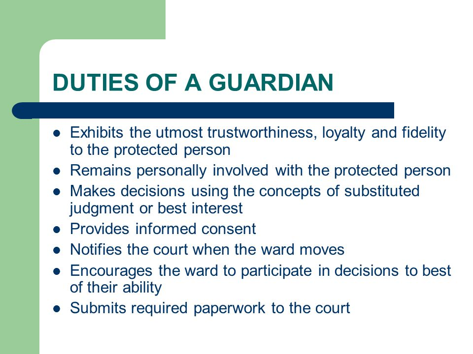 DUTIES OF A GUARDIAN Exhibits the utmost trustworthiness, loyalty and fidelity to the protected person Remains personally involved with the protected person Makes decisions using the concepts of substituted judgment or best interest Provides informed consent Notifies the court when the ward moves Encourages the ward to participate in decisions to best of their ability Submits required paperwork to the court