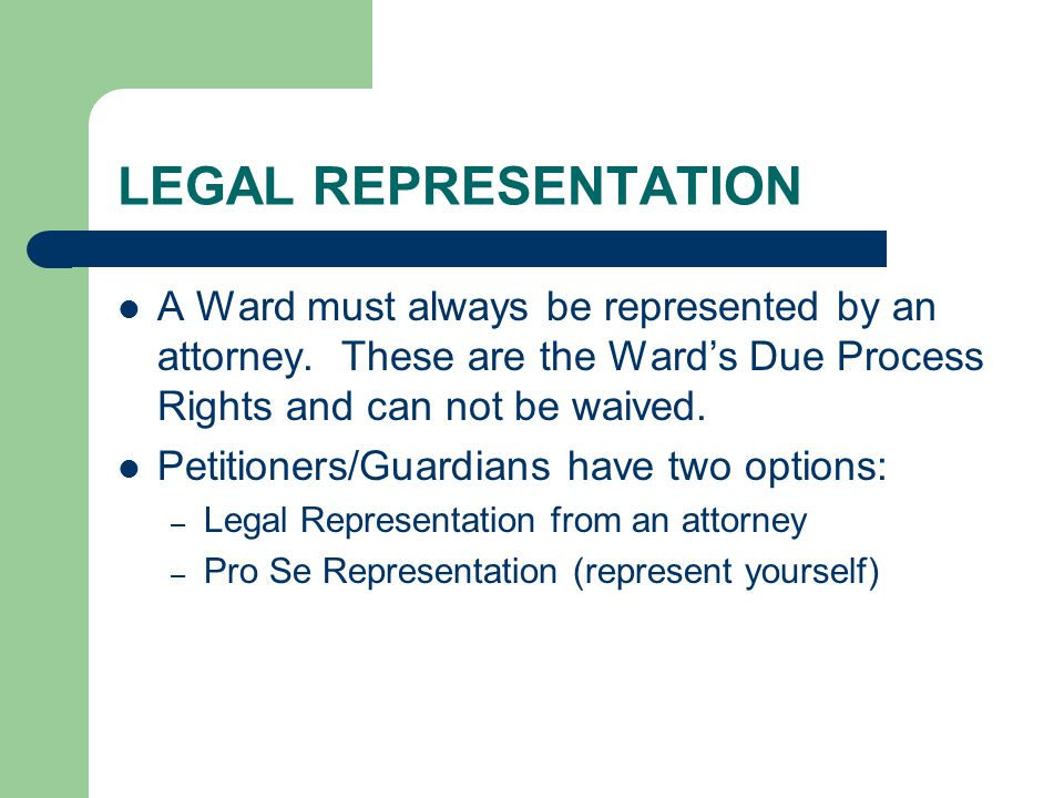LEGAL REPRESENTATION A Ward must always be represented by an attorney.