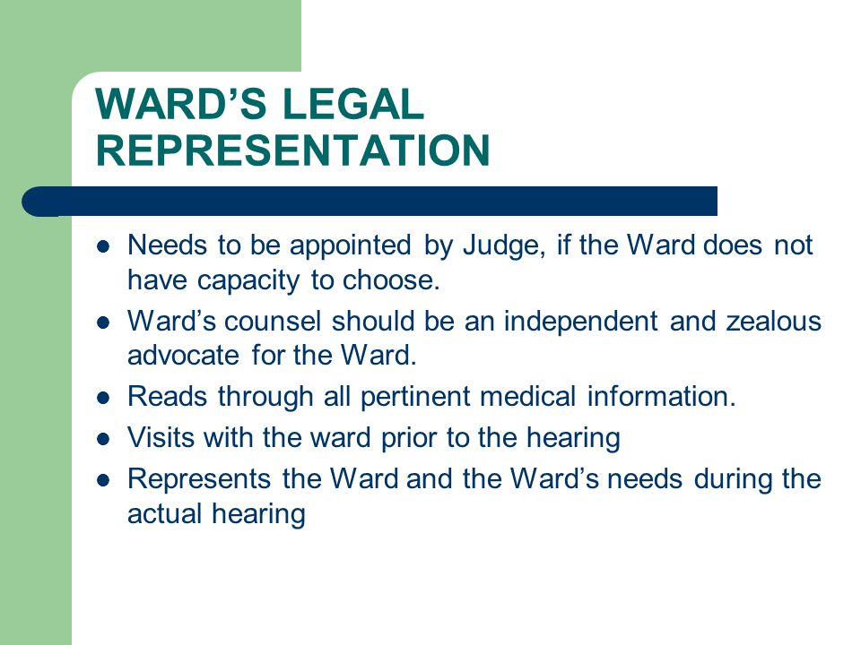 WARD'S LEGAL REPRESENTATION Needs to be appointed by Judge, if the Ward does not have capacity to choose.