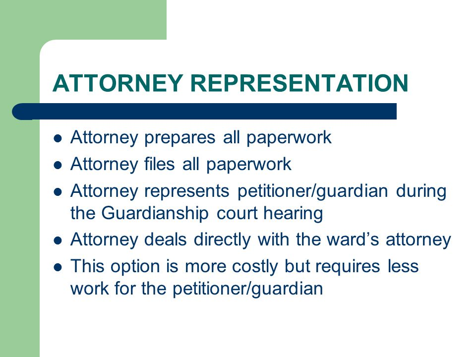 ATTORNEY REPRESENTATION Attorney prepares all paperwork Attorney files all paperwork Attorney represents petitioner/guardian during the Guardianship court hearing Attorney deals directly with the ward's attorney This option is more costly but requires less work for the petitioner/guardian