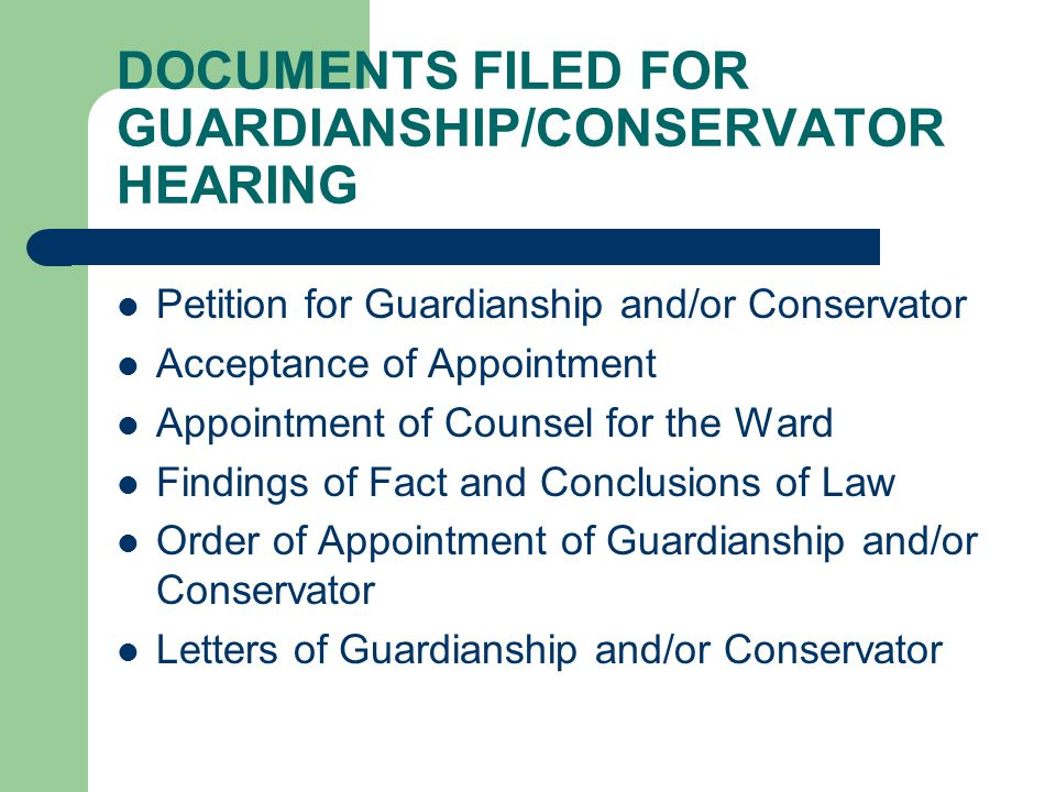 DOCUMENTS FILED FOR GUARDIANSHIP/CONSERVATOR HEARING Petition for Guardianship and/or Conservator Acceptance of Appointment Appointment of Counsel for the Ward Findings of Fact and Conclusions of Law Order of Appointment of Guardianship and/or Conservator Letters of Guardianship and/or Conservator