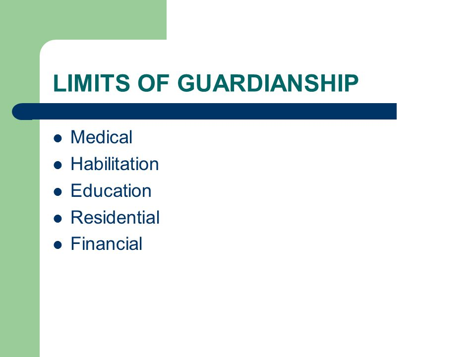 LIMITS OF GUARDIANSHIP Medical Habilitation Education Residential Financial