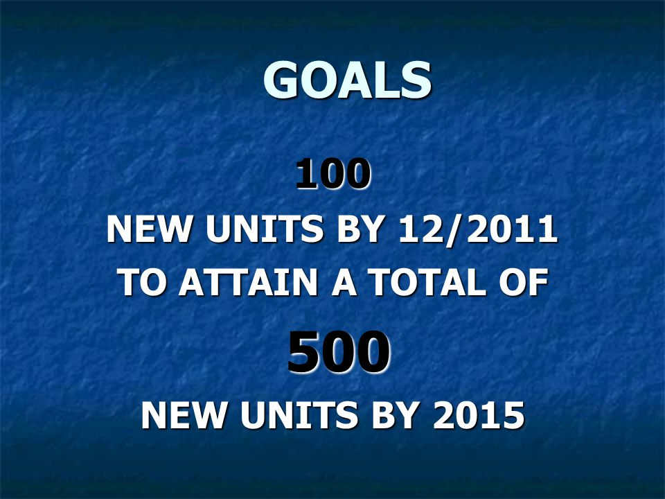 GOALS GOALS 100 NEW UNITS BY 12/2011 TO ATTAIN A TOTAL OF 500 500 NEW UNITS BY 2015