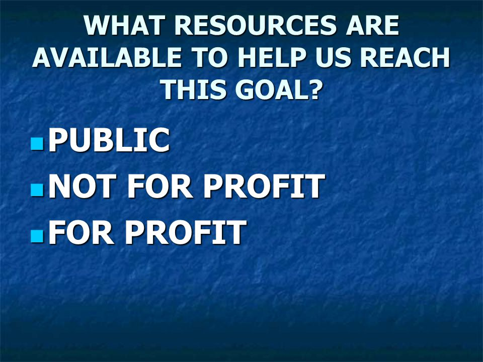 WHAT RESOURCES ARE AVAILABLE TO HELP US REACH THIS GOAL.