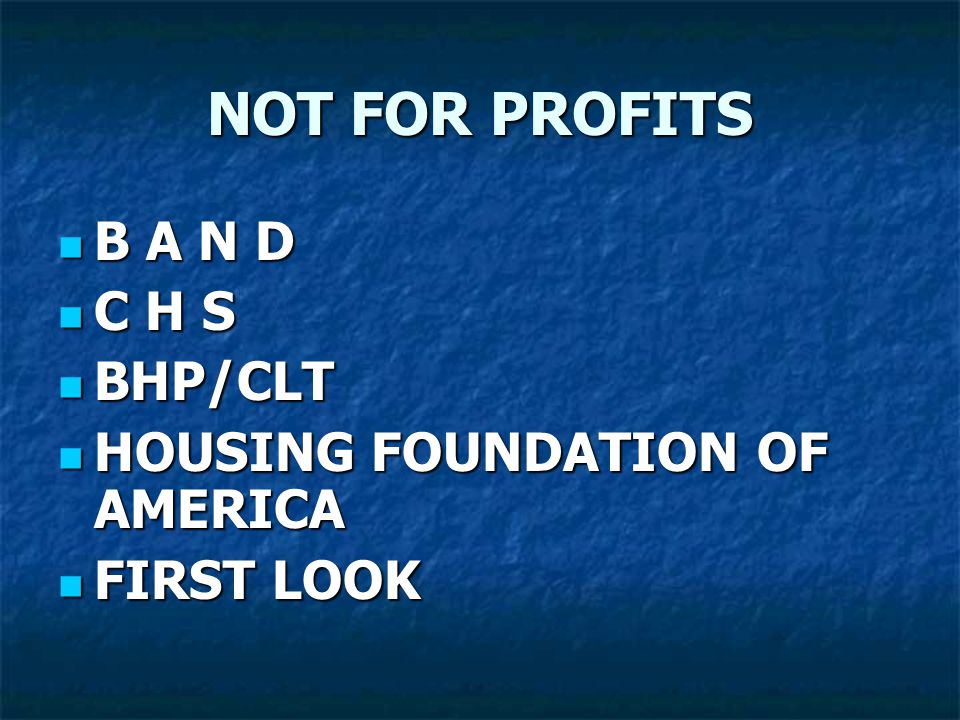 NOT FOR PROFITS B A N D B A N D C H S C H S BHP/CLT BHP/CLT HOUSING FOUNDATION OF AMERICA HOUSING FOUNDATION OF AMERICA FIRST LOOK FIRST LOOK