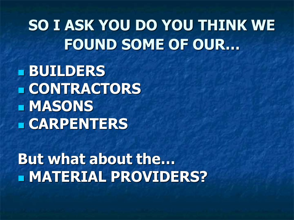 SO I ASK YOU DO YOU THINK WE FOUND SOME OF OUR… BUILDERS BUILDERS CONTRACTORS CONTRACTORS MASONS MASONS CARPENTERS CARPENTERS But what about the… MATE
