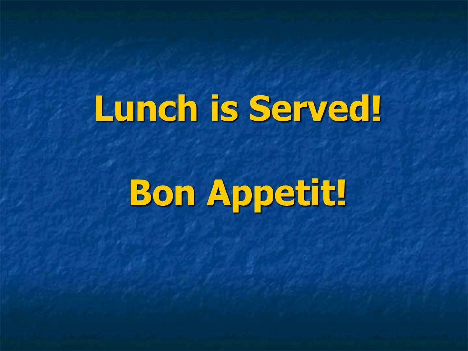 Lunch is Served! Bon Appetit!