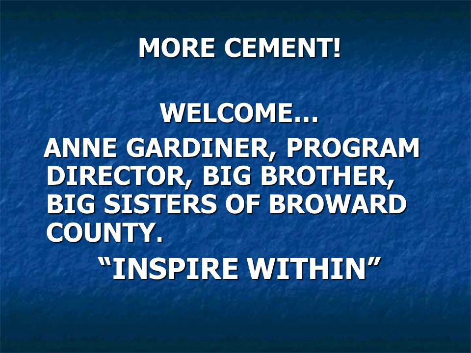 MORE CEMENT. WELCOME… ANNE GARDINER, PROGRAM DIRECTOR, BIG BROTHER, BIG SISTERS OF BROWARD COUNTY.