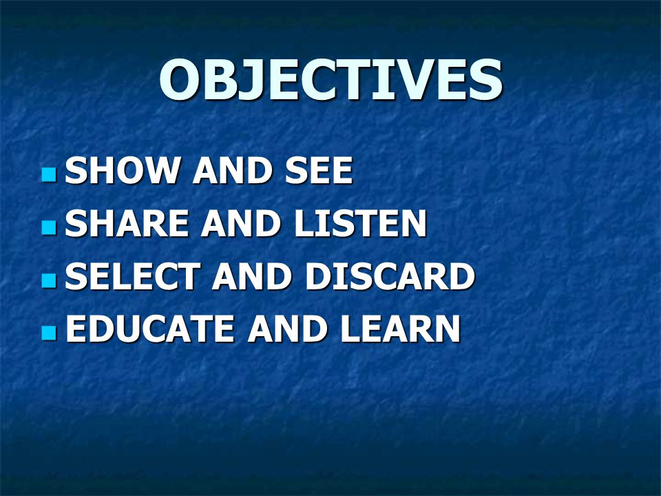 OBJECTIVES SHOW AND SEE SHOW AND SEE SHARE AND LISTEN SHARE AND LISTEN SELECT AND DISCARD SELECT AND DISCARD EDUCATE AND LEARN EDUCATE AND LEARN