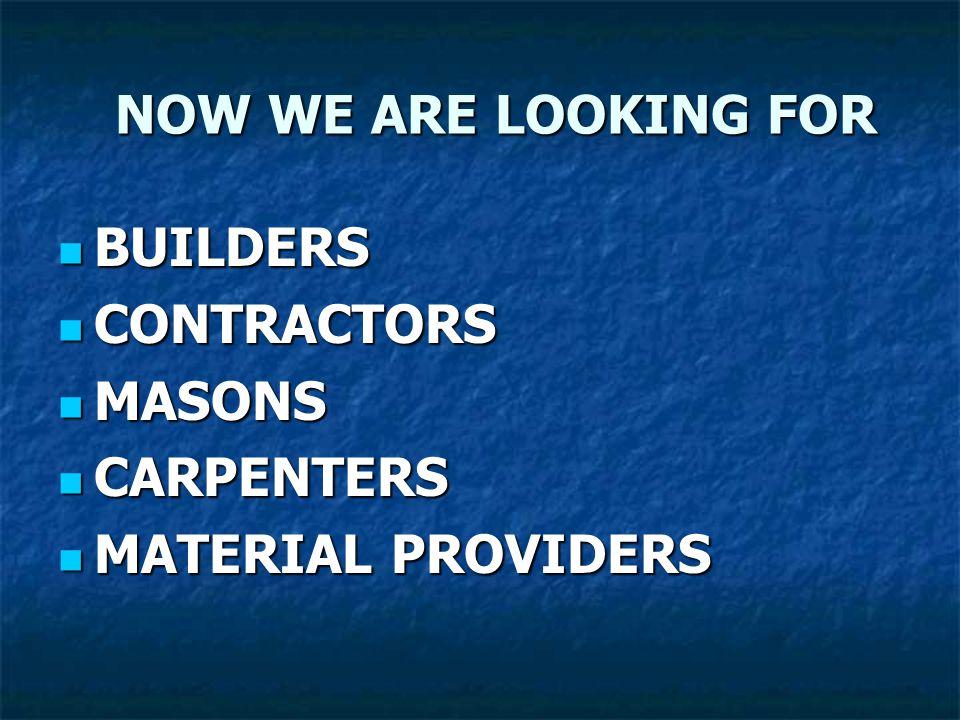 NOW WE ARE LOOKING FOR NOW WE ARE LOOKING FOR BUILDERS BUILDERS CONTRACTORS CONTRACTORS MASONS MASONS CARPENTERS CARPENTERS MATERIAL PROVIDERS MATERIA