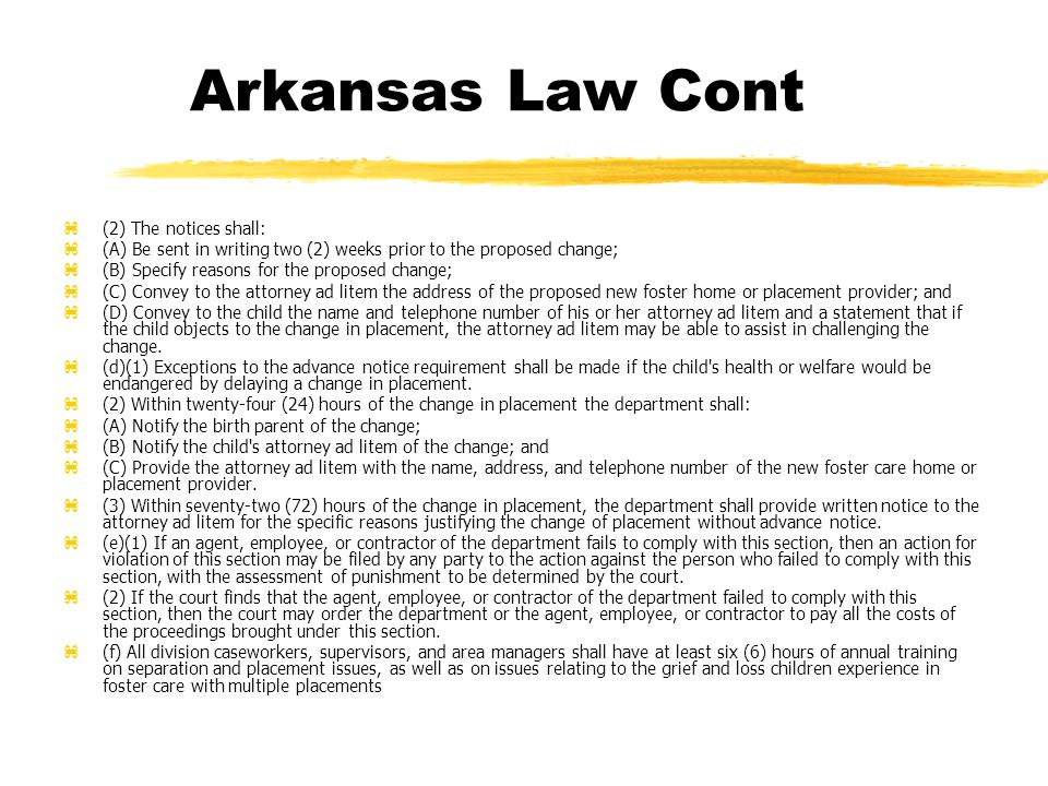 Arkansas Law Cont z(2) The notices shall: z(A) Be sent in writing two (2) weeks prior to the proposed change; z(B) Specify reasons for the proposed change; z(C) Convey to the attorney ad litem the address of the proposed new foster home or placement provider; and z(D) Convey to the child the name and telephone number of his or her attorney ad litem and a statement that if the child objects to the change in placement, the attorney ad litem may be able to assist in challenging the change.