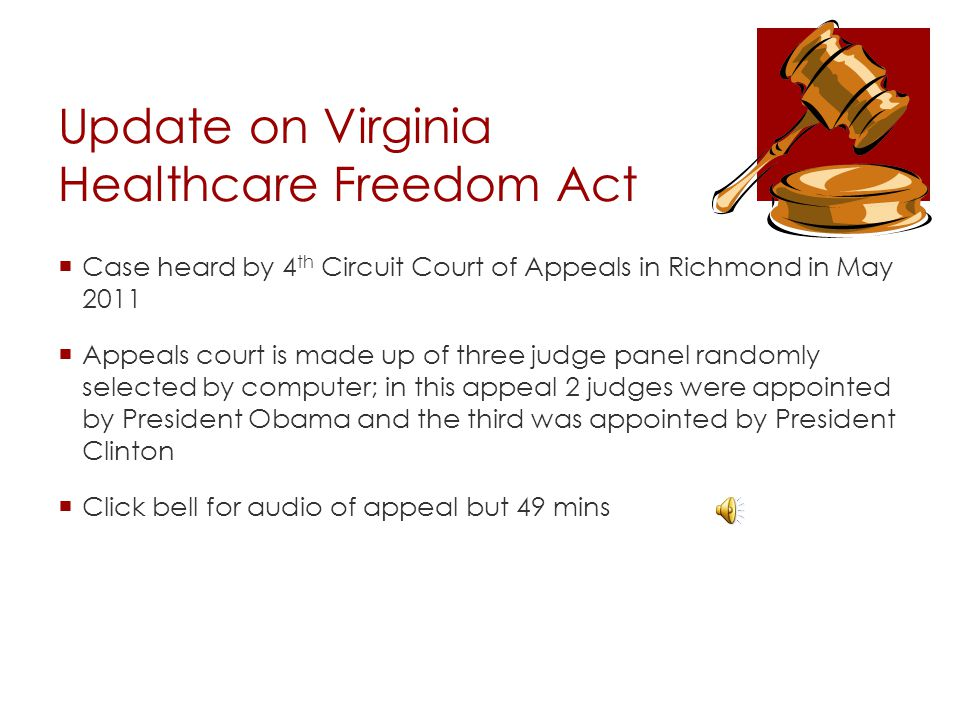 Update on Virginia Healthcare Freedom Act  Case heard by 4 th Circuit Court of Appeals in Richmond in May 2011  Appeals court is made up of three ju
