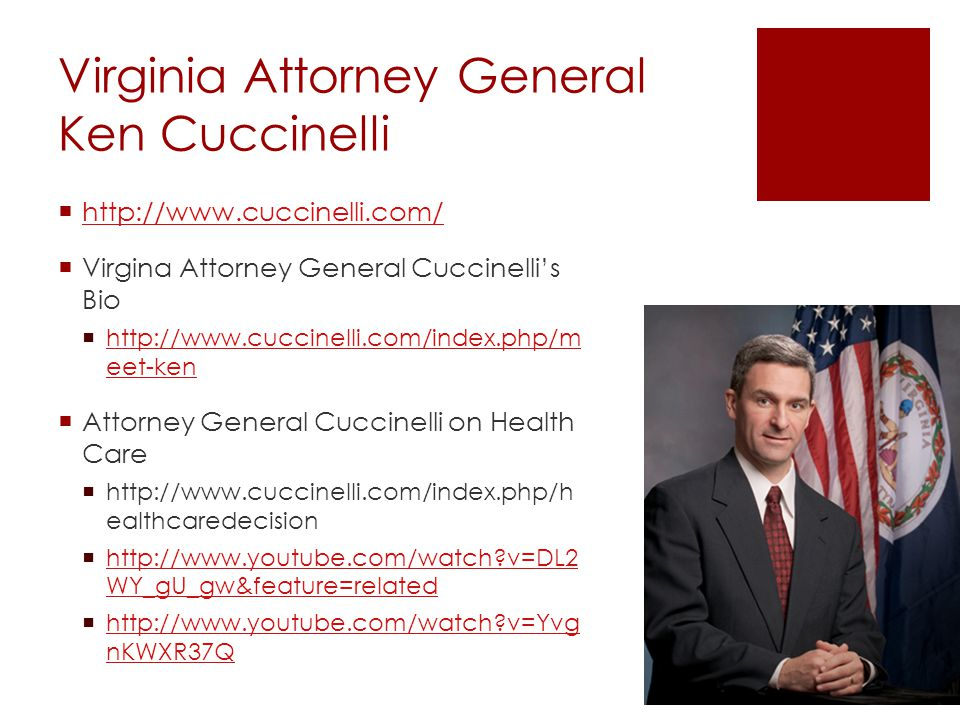 Virginia Attorney General Ken Cuccinelli  http://www.cuccinelli.com/ http://www.cuccinelli.com/  Virgina Attorney General Cuccinelli's Bio  http://www.cuccinelli.com/index.php/m eet-ken http://www.cuccinelli.com/index.php/m eet-ken  Attorney General Cuccinelli on Health Care  http://www.cuccinelli.com/index.php/h ealthcaredecision  http://www.youtube.com/watch v=DL2 WY_gU_gw&feature=related http://www.youtube.com/watch v=DL2 WY_gU_gw&feature=related  http://www.youtube.com/watch v=Yvg nKWXR37Q http://www.youtube.com/watch v=Yvg nKWXR37Q