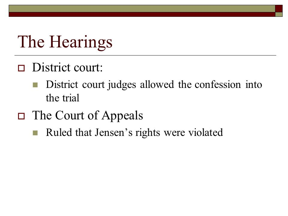 The Hearings  District court: District court judges allowed the confession into the trial  The Court of Appeals Ruled that Jensen's rights were violated