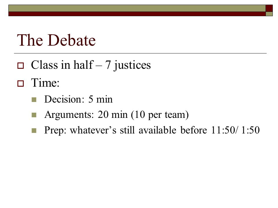 The Debate  Class in half – 7 justices  Time: Decision: 5 min Arguments: 20 min (10 per team) Prep: whatever's still available before 11:50/ 1:50