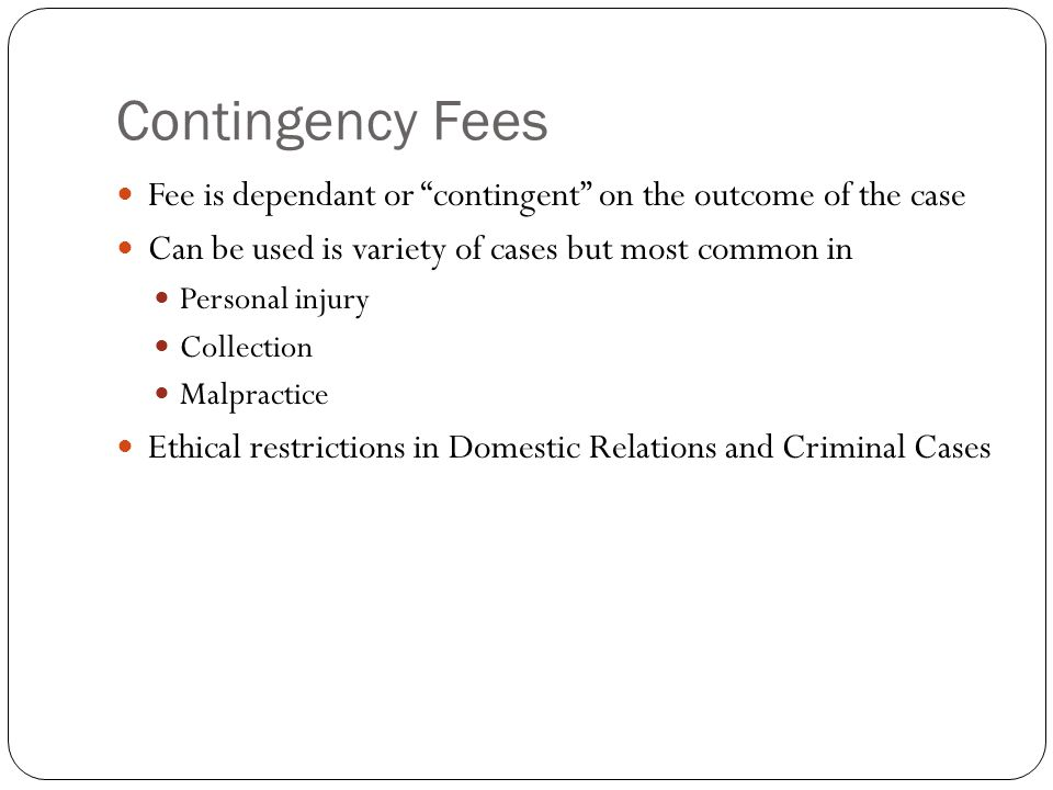 Contingency Fees Fee is dependant or contingent on the outcome of the case Can be used is variety of cases but most common in Personal injury Collection Malpractice Ethical restrictions in Domestic Relations and Criminal Cases