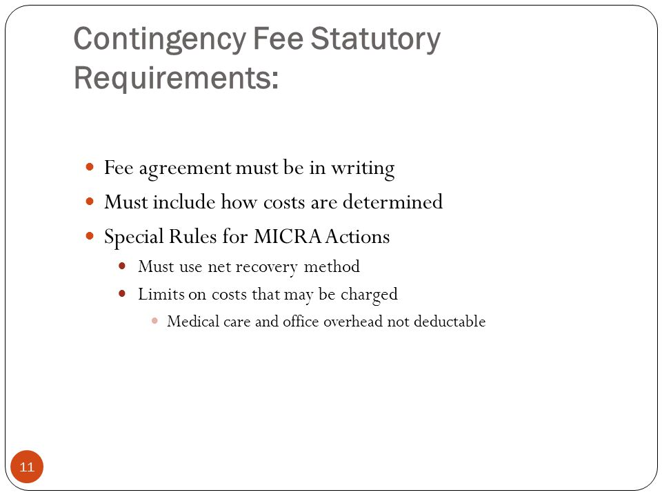 Contingency Fee Statutory Requirements: 11 Fee agreement must be in writing Must include how costs are determined Special Rules for MICRA Actions Must use net recovery method Limits on costs that may be charged Medical care and office overhead not deductable