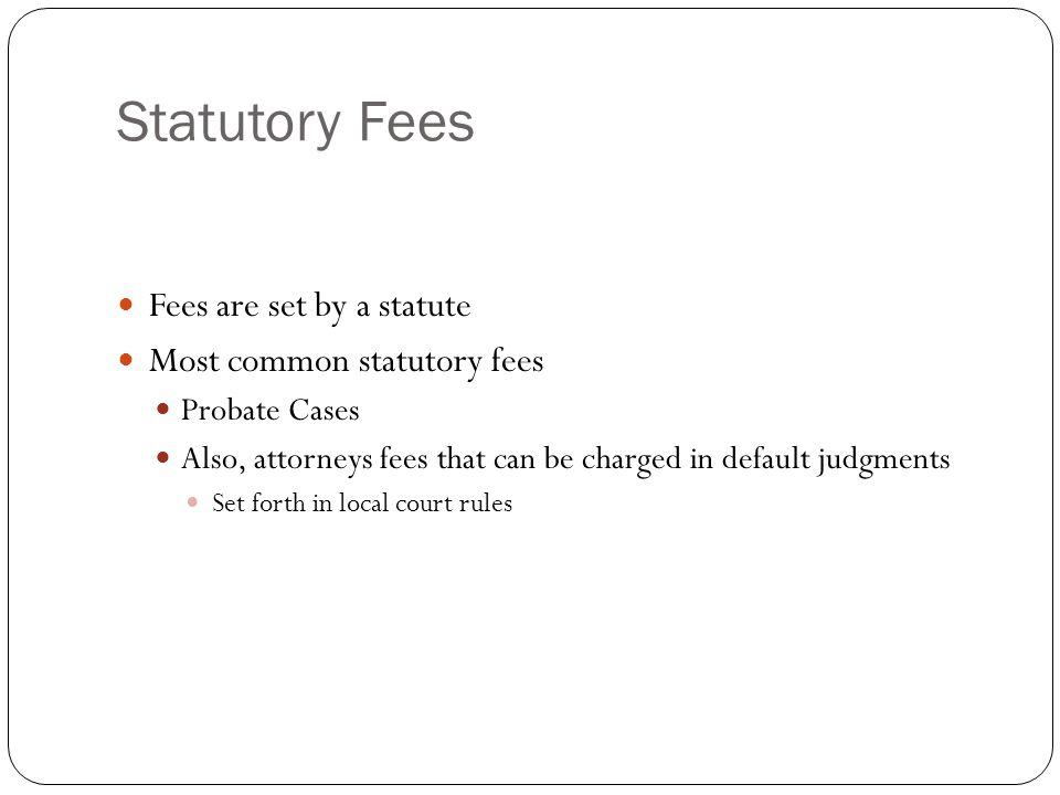 Statutory Fees Fees are set by a statute Most common statutory fees Probate Cases Also, attorneys fees that can be charged in default judgments Set forth in local court rules
