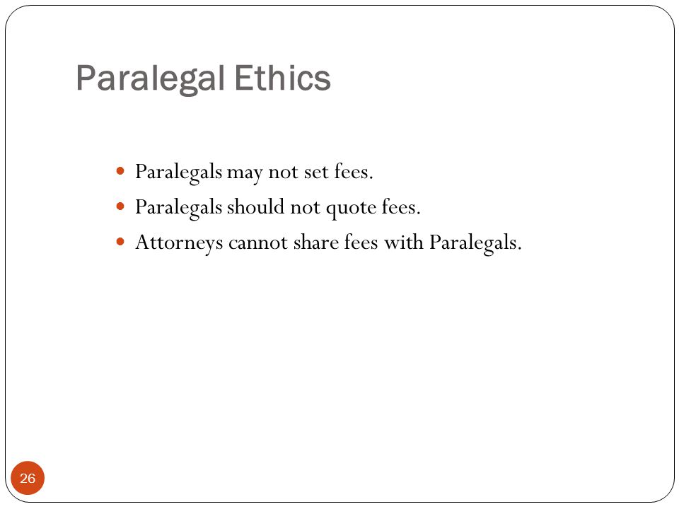 Paralegal Ethics 26 Paralegals may not set fees. Paralegals should not quote fees.