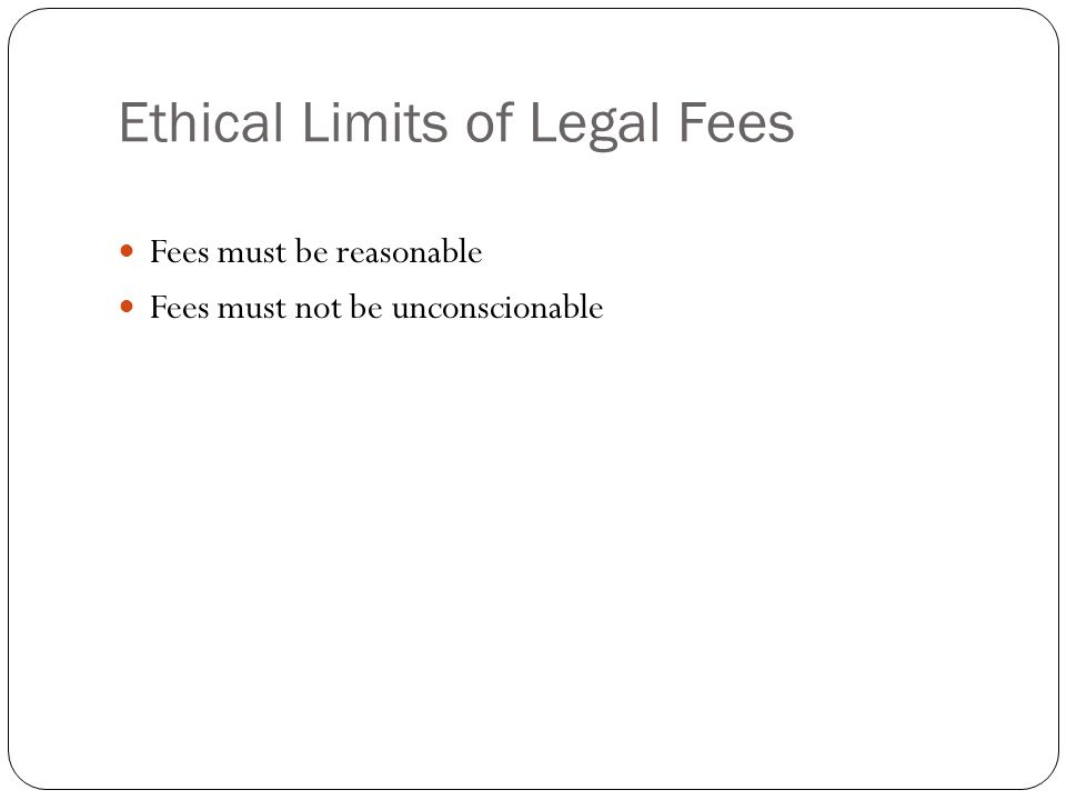Ethical Limits of Legal Fees Fees must be reasonable Fees must not be unconscionable