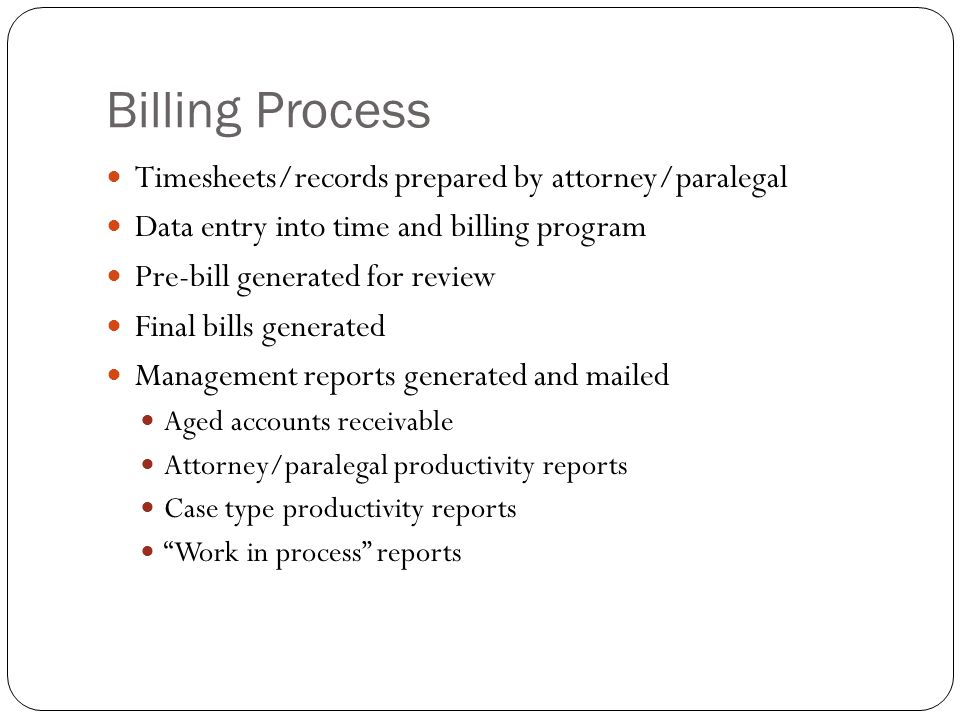 Billing Process Timesheets/records prepared by attorney/paralegal Data entry into time and billing program Pre-bill generated for review Final bills generated Management reports generated and mailed Aged accounts receivable Attorney/paralegal productivity reports Case type productivity reports Work in process reports