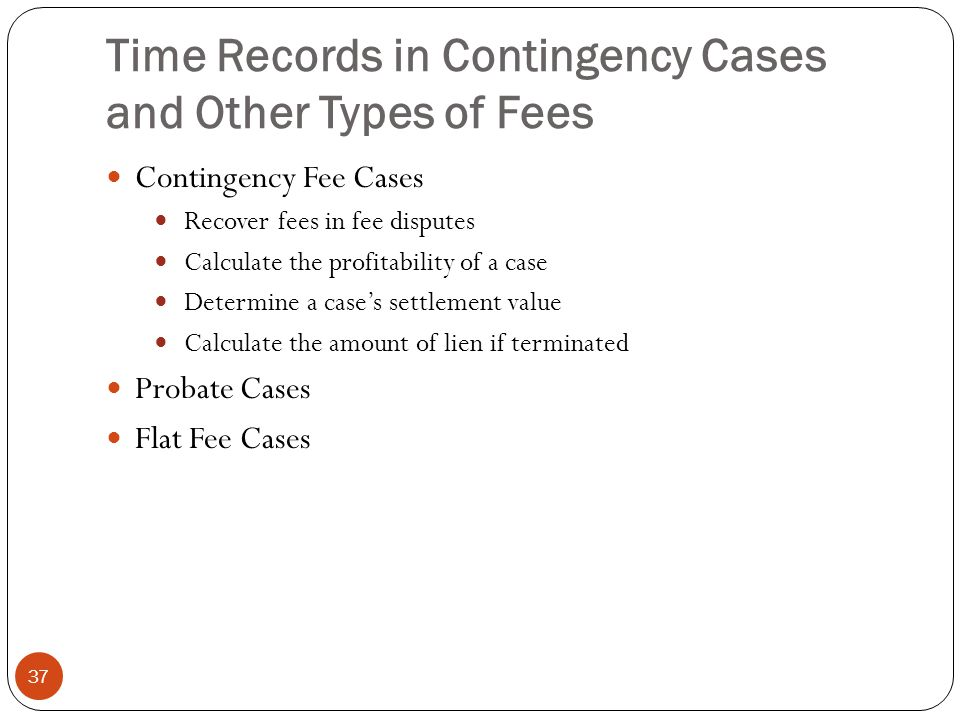 Time Records in Contingency Cases and Other Types of Fees 37 Contingency Fee Cases Recover fees in fee disputes Calculate the profitability of a case Determine a case's settlement value Calculate the amount of lien if terminated Probate Cases Flat Fee Cases