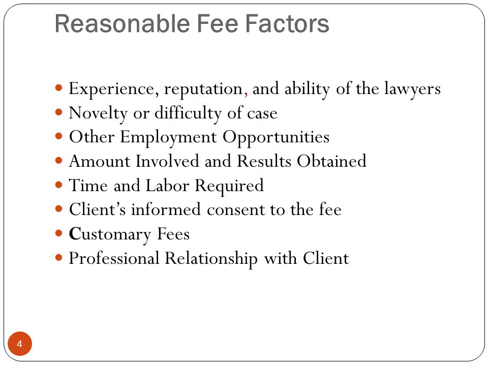 Reasonable Fee Factors 4 Experience, reputation, and ability of the lawyers Novelty or difficulty of case Other Employment Opportunities Amount Involved and Results Obtained Time and Labor Required Client's informed consent to the fee Customary Fees Professional Relationship with Client