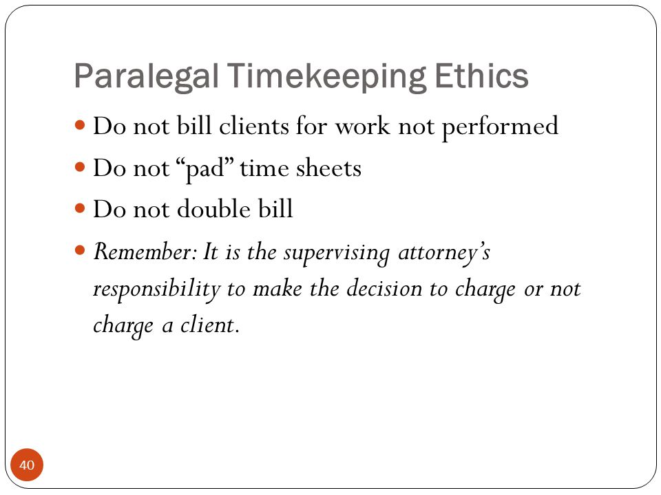 Paralegal Timekeeping Ethics 40 Do not bill clients for work not performed Do not pad time sheets Do not double bill Remember: It is the supervising attorney's responsibility to make the decision to charge or not charge a client.