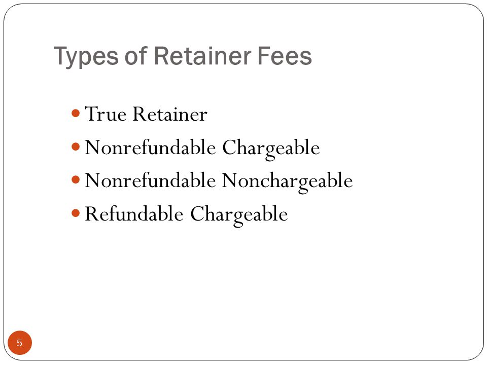 Types of Retainer Fees 5 True Retainer Nonrefundable Chargeable Nonrefundable Nonchargeable Refundable Chargeable