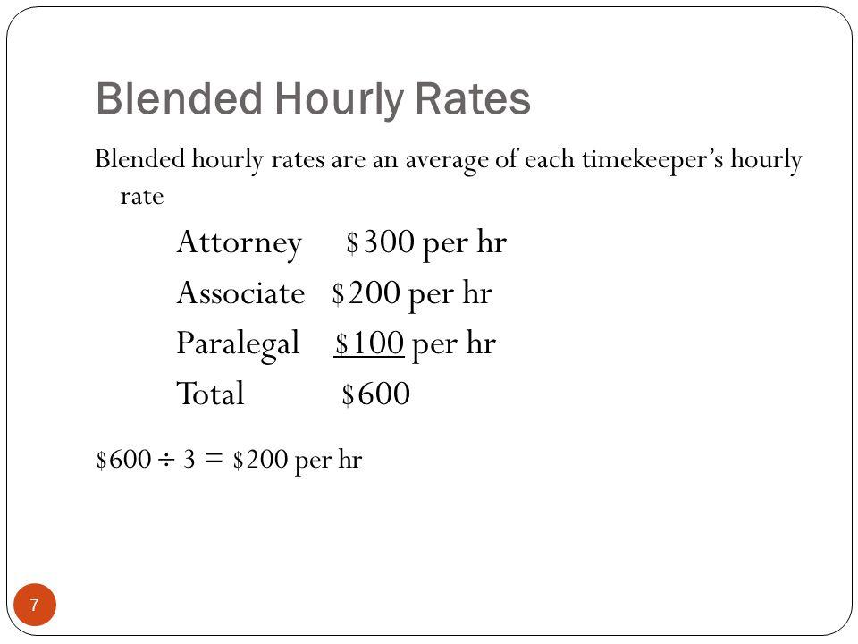 Blended Hourly Rates 7 Blended hourly rates are an average of each timekeeper's hourly rate Attorney $300 per hr Associate $200 per hr Paralegal $100