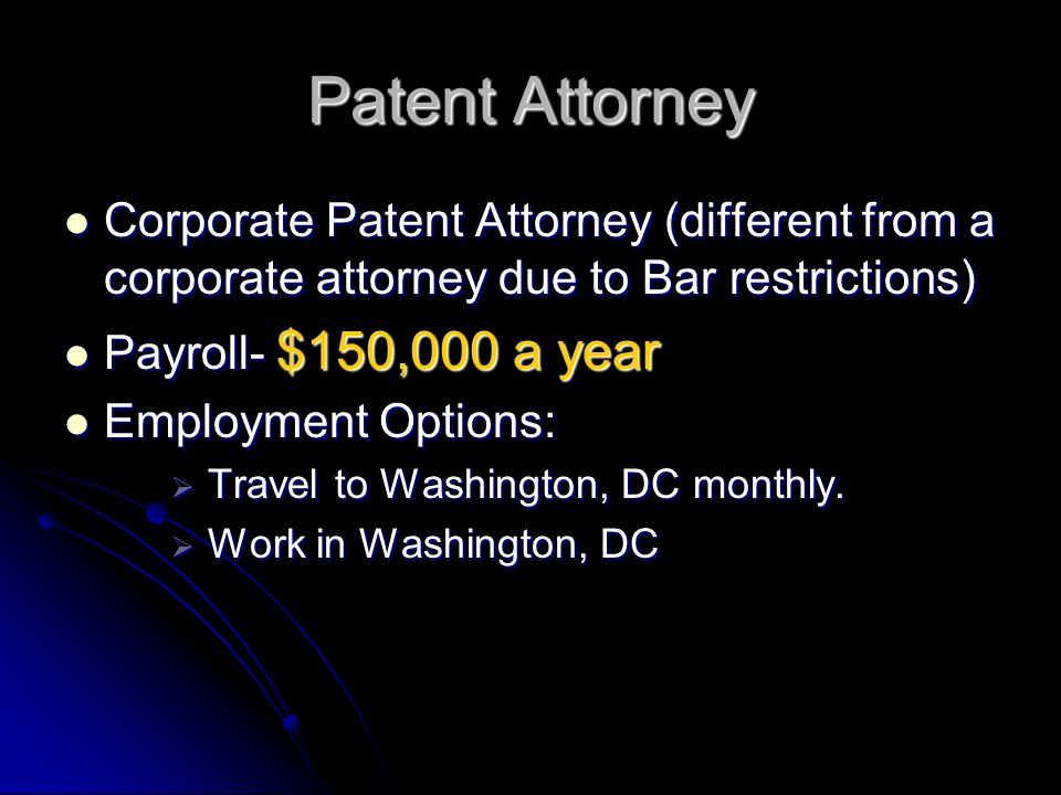 Patent Attorney Corporate Patent Attorney (different from a corporate attorney due to Bar restrictions) Corporate Patent Attorney (different from a corporate attorney due to Bar restrictions) Payroll- $150,000 a year Payroll- $150,000 a year Employment Options: Employment Options:  Travel to Washington, DC monthly.