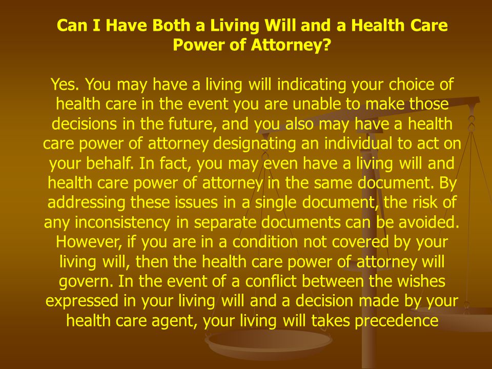 Can I Have Both a Living Will and a Health Care Power of Attorney? Yes. You may have a living will indicating your choice of health care in the event