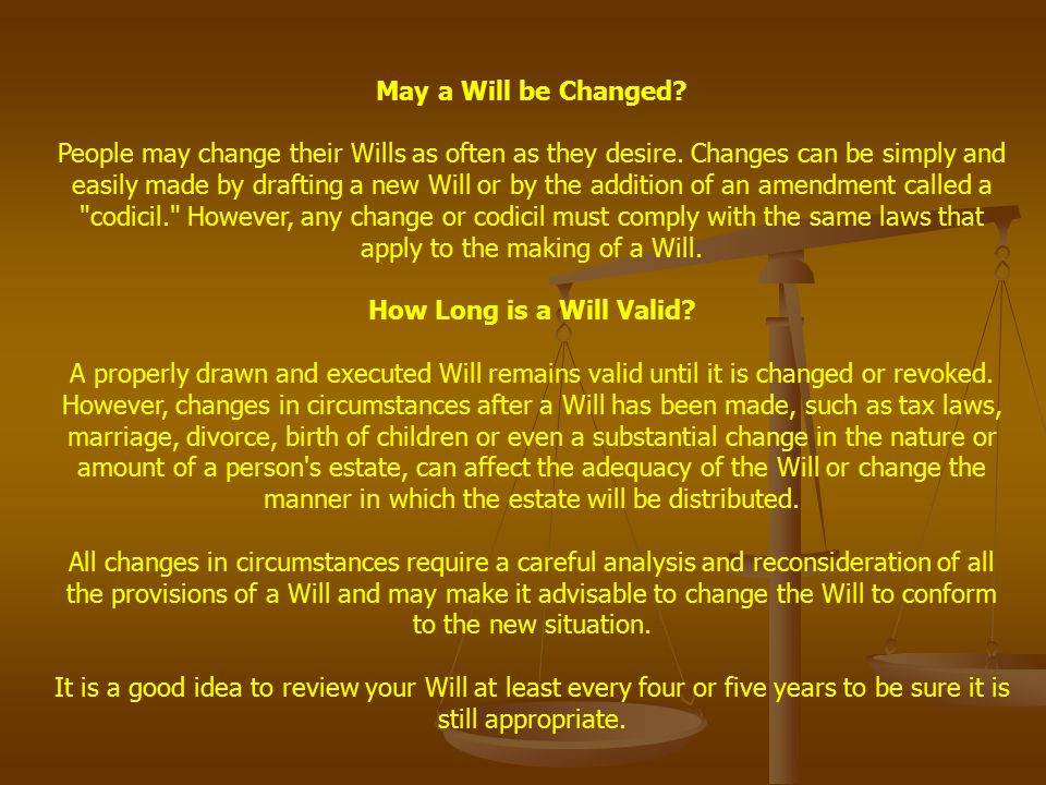 May a Will be Changed? People may change their Wills as often as they desire. Changes can be simply and easily made by drafting a new Will or by the a