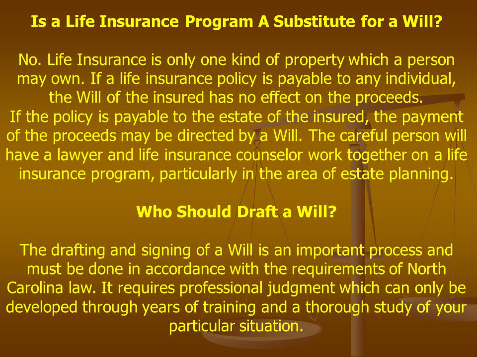 Is a Life Insurance Program A Substitute for a Will? No. Life Insurance is only one kind of property which a person may own. If a life insurance polic