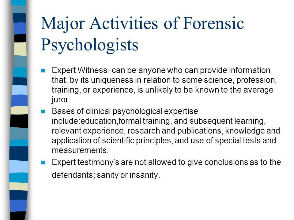 Major Activities of Forensic Psychologists Expert Witness- can be anyone who can provide information that, by its uniqueness in relation to some science, profession, training, or experience, is unlikely to be known to the average juror.