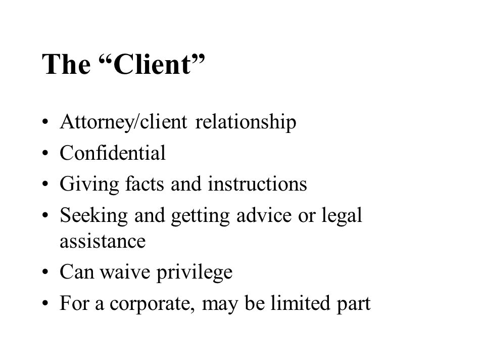 The Client Attorney/client relationship Confidential Giving facts and instructions Seeking and getting advice or legal assistance Can waive privilege For a corporate, may be limited part