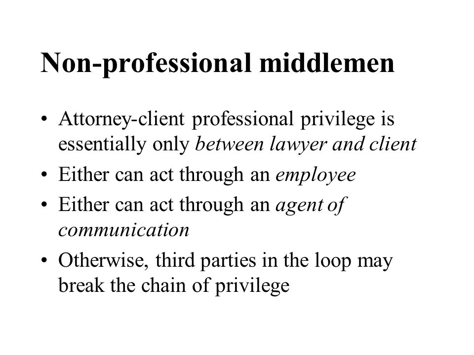 Non-professional middlemen Attorney-client professional privilege is essentially only between lawyer and client Either can act through an employee Either can act through an agent of communication Otherwise, third parties in the loop may break the chain of privilege