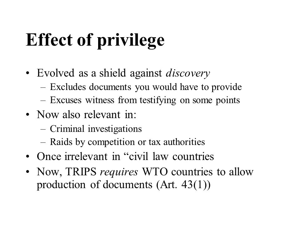 Effect of privilege Evolved as a shield against discovery –Excludes documents you would have to provide –Excuses witness from testifying on some points Now also relevant in: –Criminal investigations –Raids by competition or tax authorities Once irrelevant in civil law countries Now, TRIPS requires WTO countries to allow production of documents (Art.