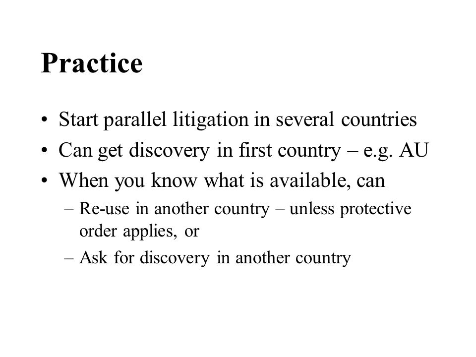 Practice Start parallel litigation in several countries Can get discovery in first country – e.g.