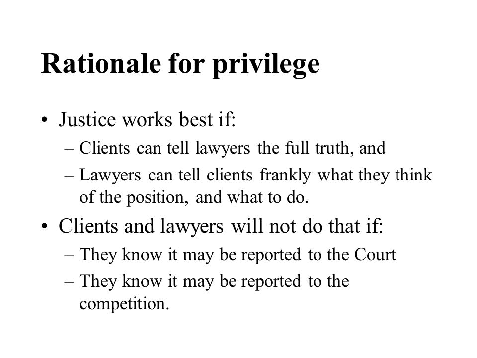 Rationale for privilege Justice works best if: –Clients can tell lawyers the full truth, and –Lawyers can tell clients frankly what they think of the position, and what to do.