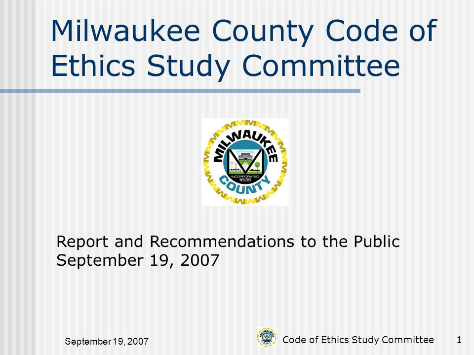 September 19, 2007 Code of Ethics Study Committee1 Milwaukee County Code of Ethics Study Committee Report and Recommendations to the Public September 19, 2007