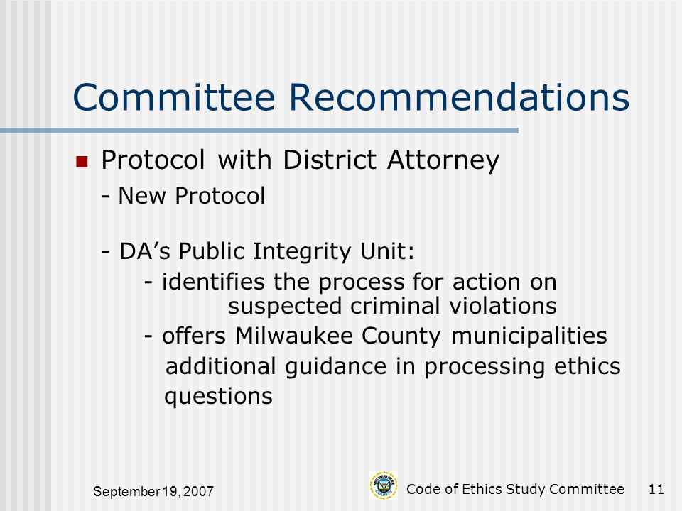 September 19, 2007 Code of Ethics Study Committee11 Committee Recommendations Protocol with District Attorney - New Protocol - DA's Public Integrity Unit: - identifies the process for action on suspected criminal violations - offers Milwaukee County municipalities additional guidance in processing ethics questions