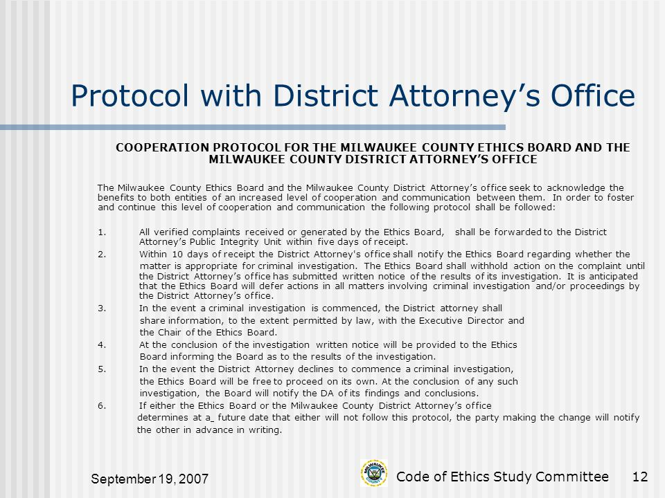 September 19, 2007 Code of Ethics Study Committee12 Protocol with District Attorney's Office COOPERATION PROTOCOL FOR THE MILWAUKEE COUNTY ETHICS BOARD AND THE MILWAUKEE COUNTY DISTRICT ATTORNEY'S OFFICE The Milwaukee County Ethics Board and the Milwaukee County District Attorney's office seek to acknowledge the benefits to both entities of an increased level of cooperation and communication between them.