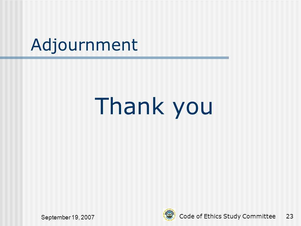 September 19, 2007 Code of Ethics Study Committee23 Thank you Adjournment