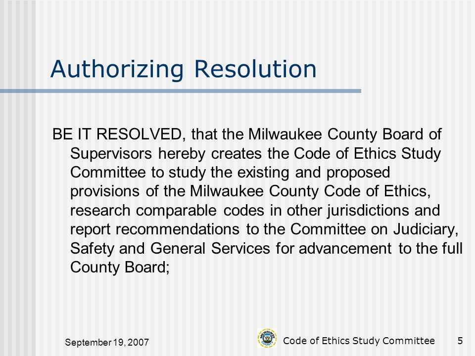 September 19, 2007 Code of Ethics Study Committee5 Authorizing Resolution BE IT RESOLVED, that the Milwaukee County Board of Supervisors hereby creates the Code of Ethics Study Committee to study the existing and proposed provisions of the Milwaukee County Code of Ethics, research comparable codes in other jurisdictions and report recommendations to the Committee on Judiciary, Safety and General Services for advancement to the full County Board;