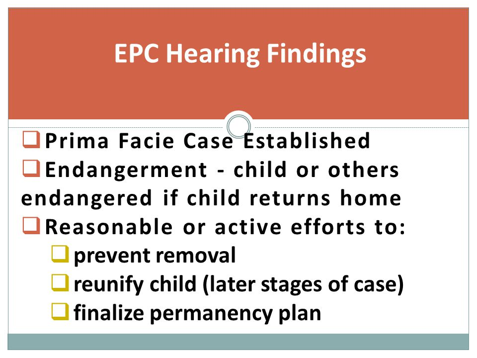  Prima Facie Case Established  Endangerment - child or others endangered if child returns home  Reasonable or active efforts to:  prevent removal  reunify child (later stages of case)  finalize permanency plan EPC Hearing Findings